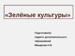 «Зелёные культуры» Подготовила: педагог дополнительного образования Макарова