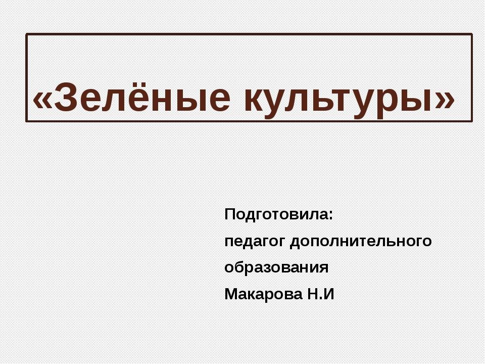 «Зелёные культуры» Подготовила: педагог дополнительного образования Макарова...