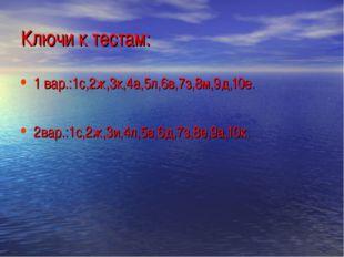 Ключи к тестам: 1 вар.:1с,2ж,3к,4а,5л,6в,7з,8м,9д,10е. 2вар.:1с,2ж,3и,4л,5в,6