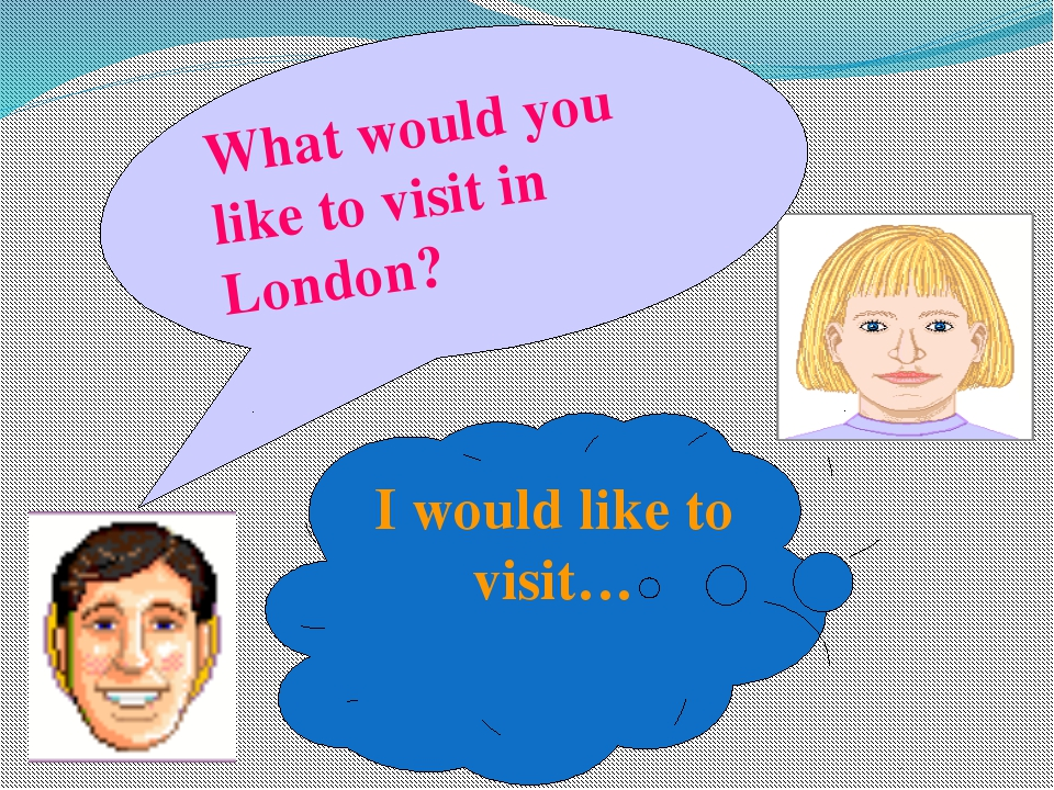 What would you like to visit in London? I would like to visit…