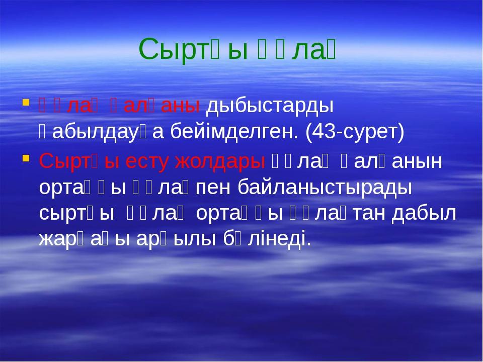 Сыртқы құлақ Құлақ қалқаны дыбыстарды қабылдауға бейімделген. (43-сурет) Сырт...