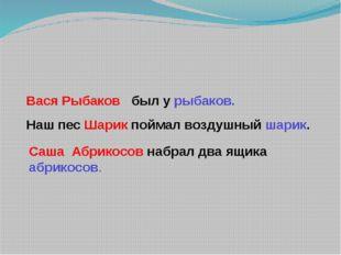 Вася Рыбаков был у рыбаков. Наш пес Шарик поймал воздушный шарик. Саша Абрик