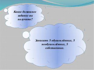 Какое домашнее задание вы получите? Записать 5 одушевлëнных, 5 неодушевлëнны