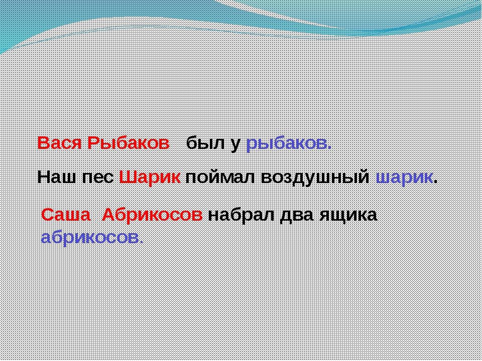 Вася Рыбаков был у рыбаков. Наш пес Шарик поймал воздушный шарик. Саша Абрик...