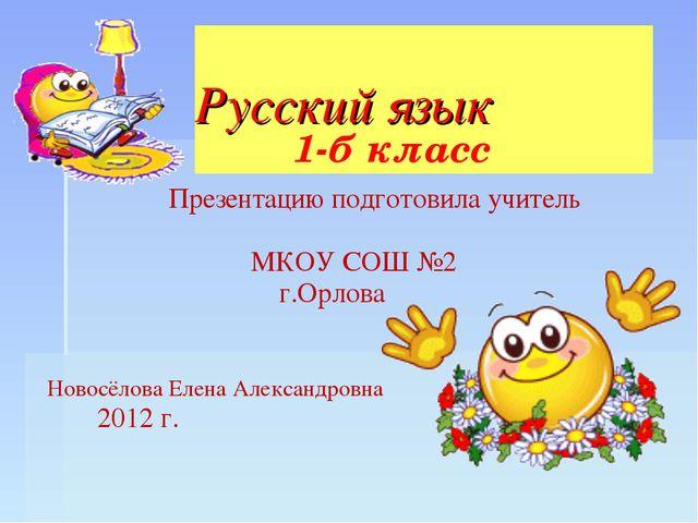 Русский язык Презентацию подготовила учитель МКОУ СОШ №2 г.Орлова Новосёлова...