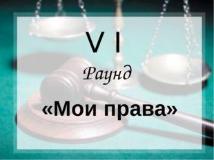 V I Раунд «Мои права»