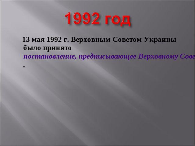 13 мая 1992 г. Верховным Советом Украины было принятопостановление, предпис...