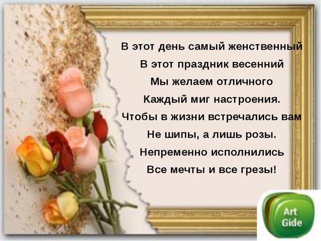 В этот день самый женственный В этот праздник весенний Мы желаем отличного Ка...
