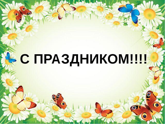 С ПРАЗДНИКОМ!!!!
