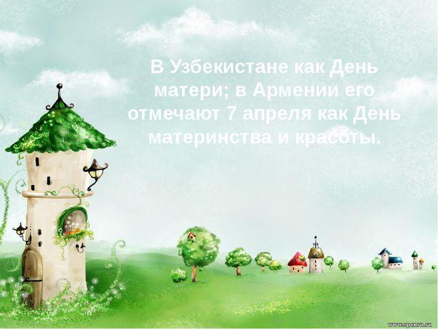 В Узбекистане как День матери; в Армении его отмечают 7 апреля как День матер...