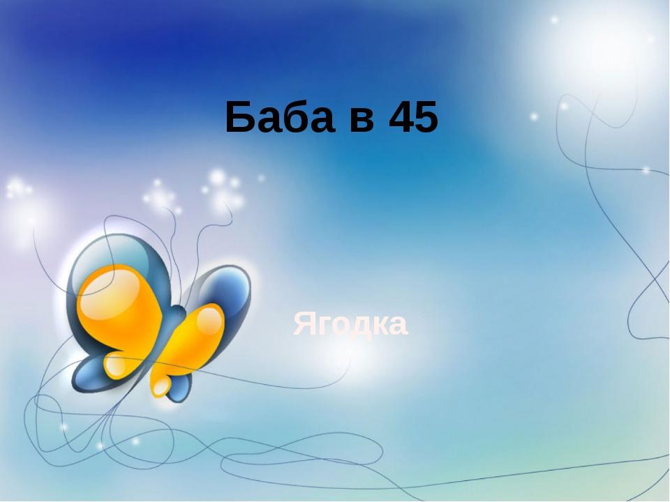 Баба в 45 Ягодка