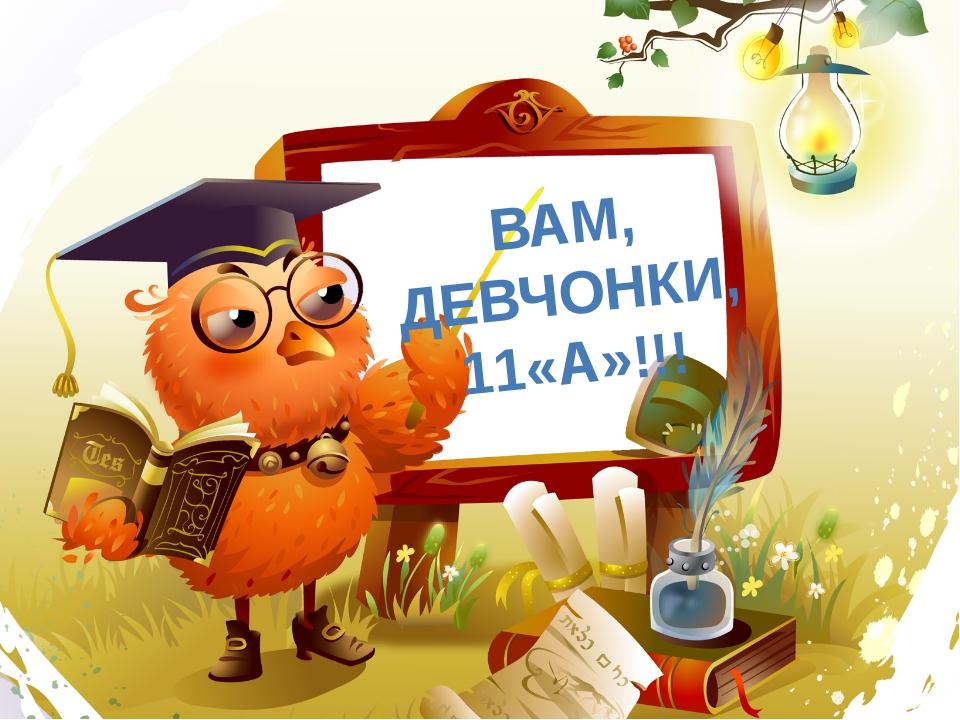 ВАМ, ДЕВЧОНКИ, 11«А»!!!