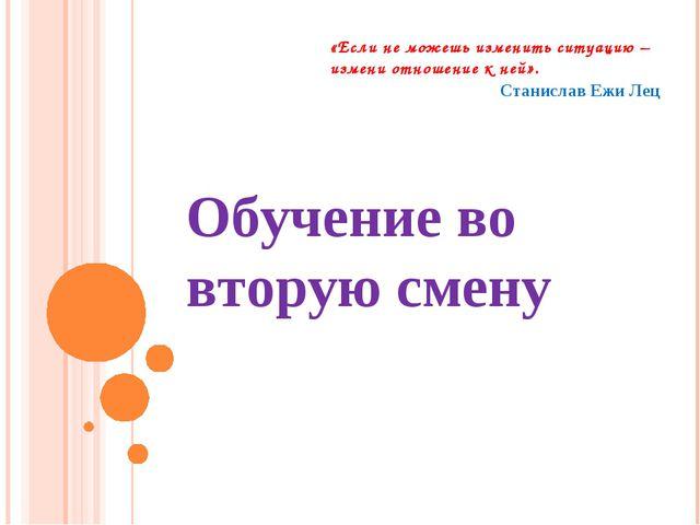 Обучение во вторую смену Станислав Ежи Лец «Если не можешь изменить ситуацию...