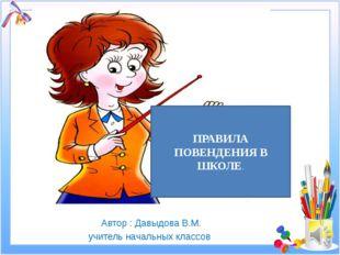 Автор : Давыдова В.М. учитель начальных классов ПРАВИЛА ПОВЕНДЕНИЯ В ШКОЛЕ.