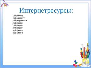 Интернетресурсы: 1. http://yandex.ru/ 2.http://yandex.ru/clck 3. http://yande