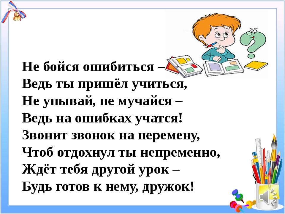 Не бойся ошибиться – Ведь ты пришёл учиться, Не унывай, не мучайся – Ведь на...
