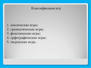 Классификация игр 1. лексические игры; 2. грамматические игры; 3. фонетически