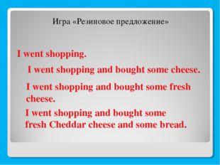 I went shopping. Игра «Резиновое предложение» I went shopping and bought some