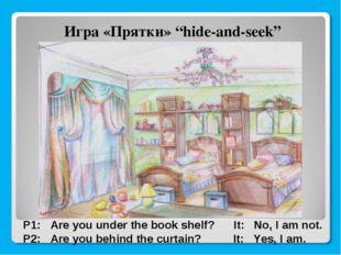 "Игра «Прятки» ""hide-and-seek"" P1: Are you under the book shelf? It: No, I am"