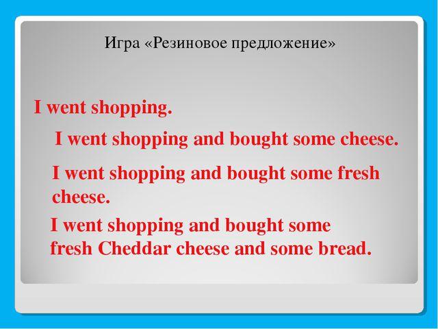 I went shopping. Игра «Резиновое предложение» I went shopping and bought some...