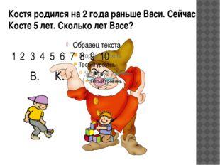 Костя родился на 2 года раньше Васи. Сейчас Косте 5 лет. Сколько лет Васе? 2