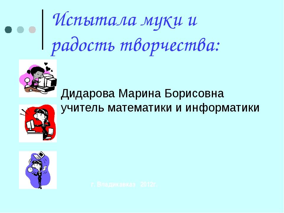 Испытала муки и радость творчества: Дидарова Марина Борисовна учитель математ...