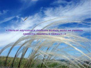 « Нельзя научиться любить живых, если не умеешь хранить память о павших...»