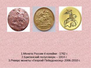 1.Монета России 4 копейки - 1762 г. 2.Британский полусоверн – 1914 г. 3.Ревер