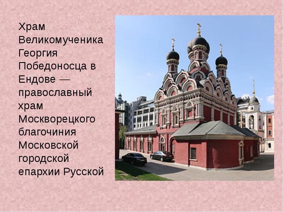 Храм Великомученика Георгия Победоносца в Ендове — православный храм Москворе...