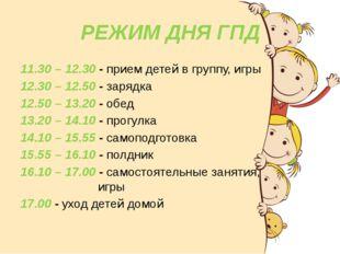 РЕЖИМ ДНЯ ГПД 11.30 – 12.30 - прием детей в группу, игры 12.30 – 12.50 - заря