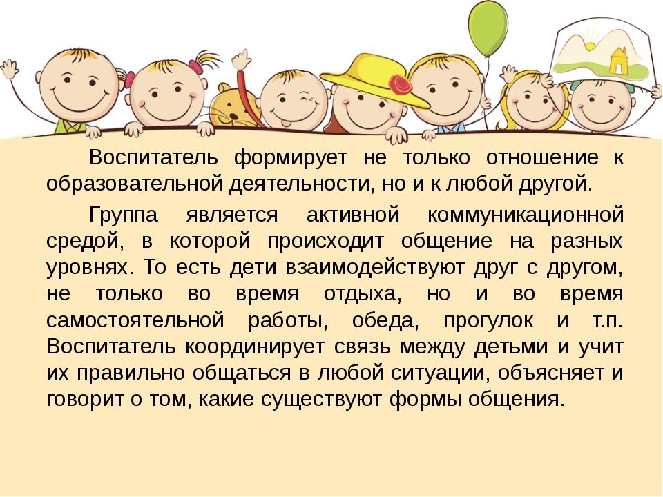 Воспитатель формирует не только отношение к образовательной деятельности, но...