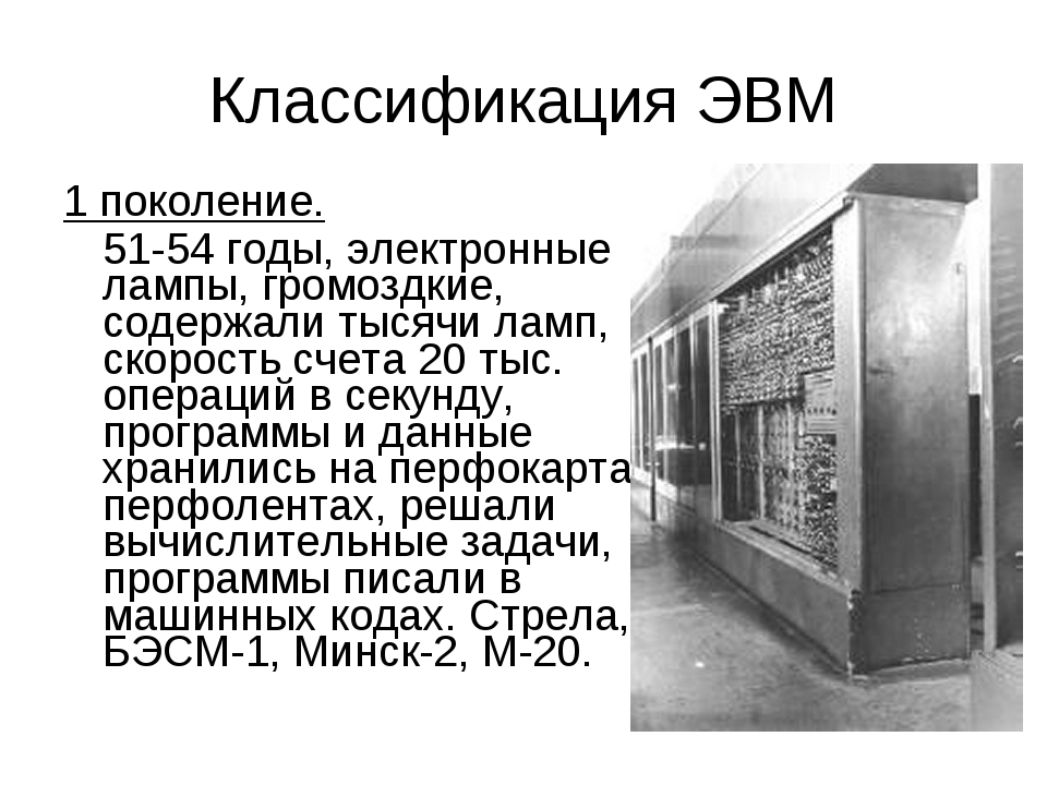 Классификация ЭВМ 1 поколение. 51-54 годы, электронные лампы, громоздкие, со...