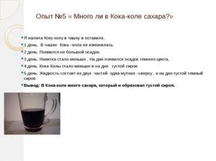 Опыт №5 « Много ли в Кока-коле сахара?» Я налила Коку-колу в чашку и оставила