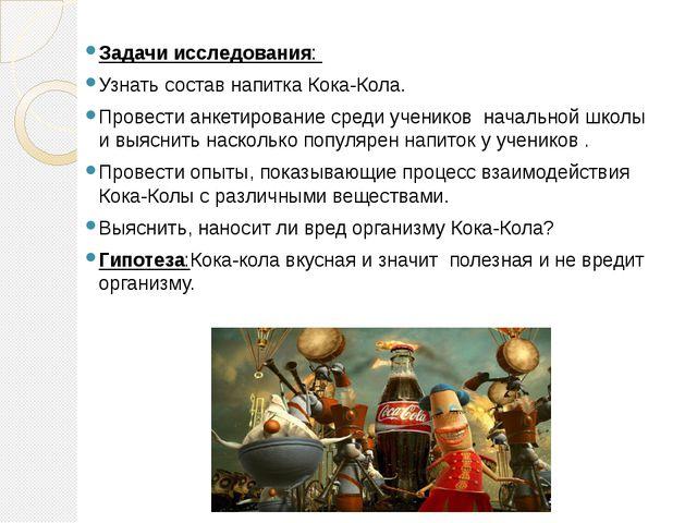 Задачи исследования: Узнать состав напитка Кока-Кола. Провести анкетирование...