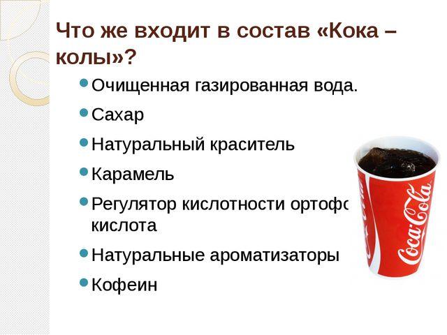 Что же входит в состав «Кока – колы»? Очищенная газированная вода. Сахар Нату...