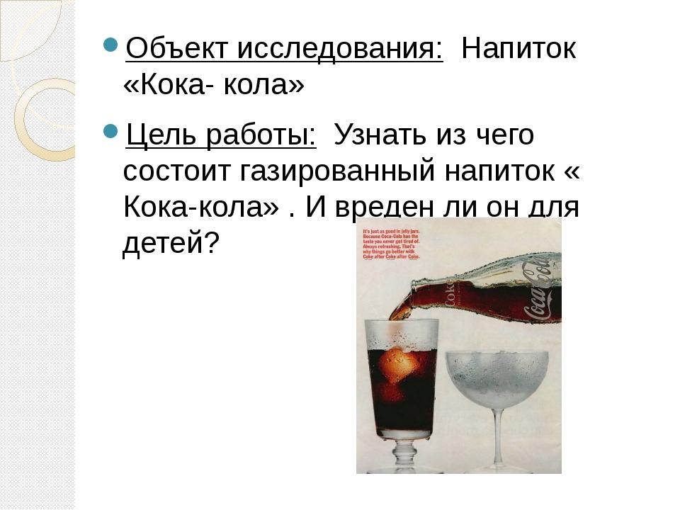 Объект исследования: Напиток «Кока- кола» Цель работы: Узнать из чего состои...