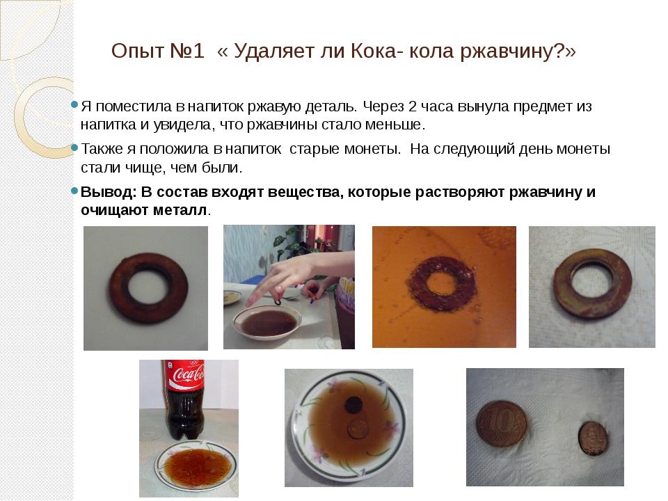 Опыт №1 « Удаляет ли Кока- кола ржавчину?» Я поместила в напиток ржавую детал...