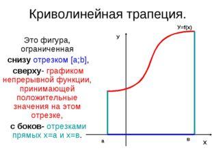 Криволинейная трапеция. Это фигура, ограниченная снизу отрезком [a;b], сверху