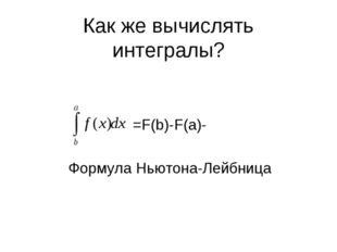 Как же вычислять интегралы? =F(b)-F(a)- Формула Ньютона-Лейбница