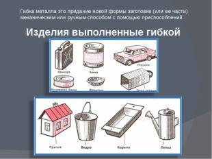Изделия выполненные гибкой Гибка металла это придание новой формы заготовке (