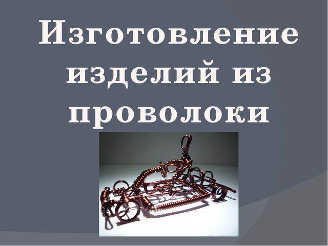 Изготовление изделий из проволоки