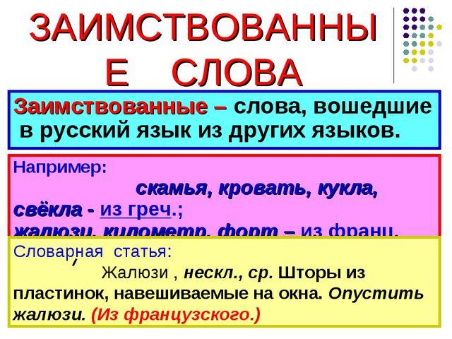 ЗАИМСТВОВАННЫЕ СЛОВА Заимствованные – слова, вошедшие в русский язык из друг...