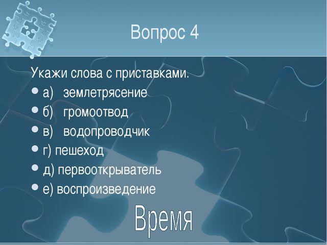 Вопрос 4 Укажи слова с приставками. а)землетрясение б)громоотвод в)водопро...