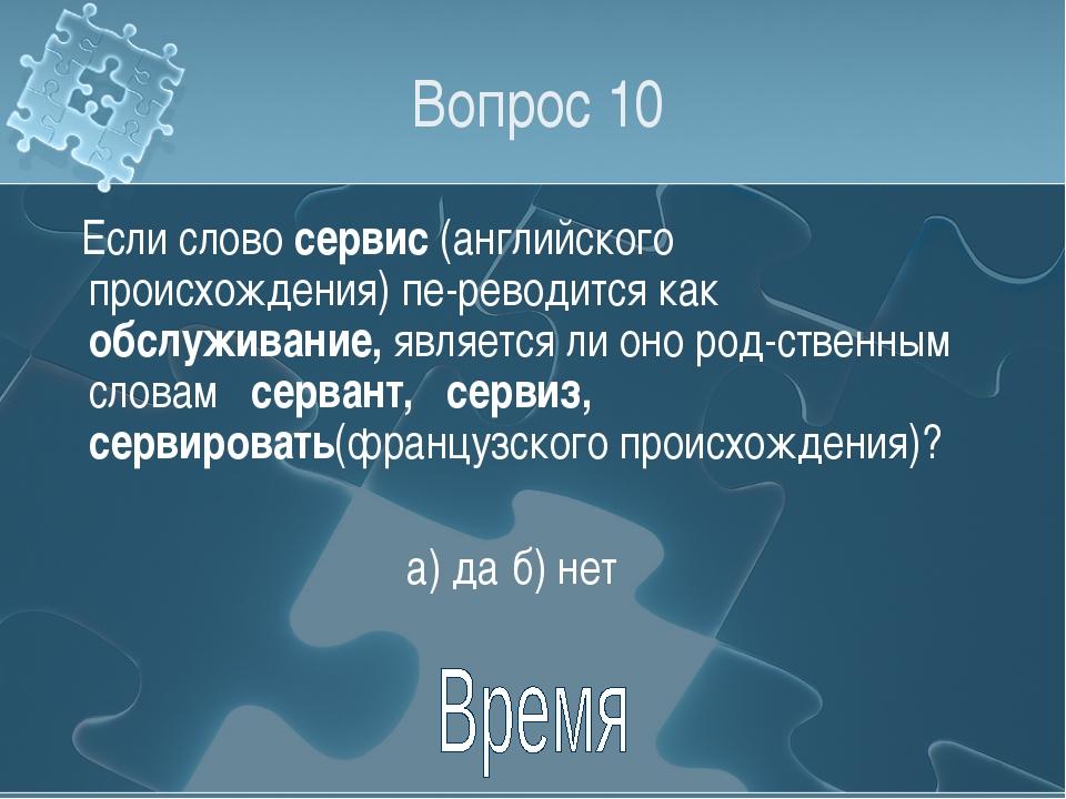 Вопрос 10 Если слово сервис (английского происхождения) переводится как обсл...