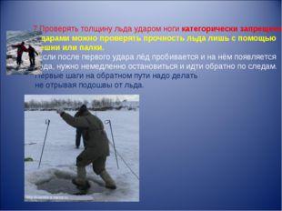7.Проверять толщину льда ударом ноги категорически запрещено! -Ударами можно