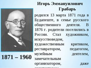 Игорь Эммануилович  Грабарь  родился 13 марта 1871 года в Будапеште, в семь