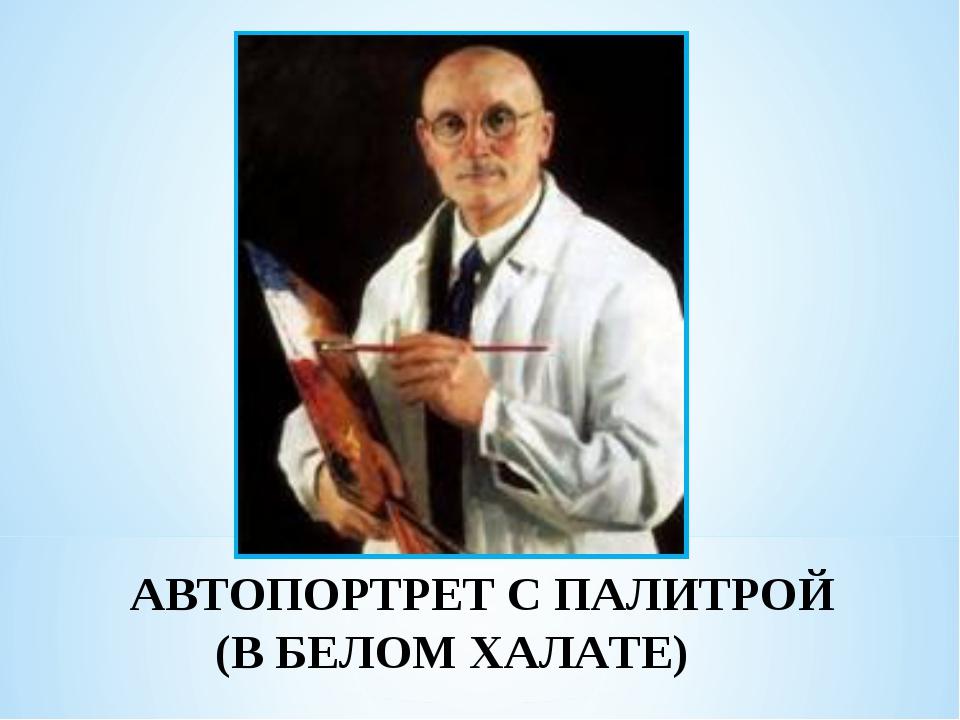 АВТОПОРТРЕТ С ПАЛИТРОЙ (В БЕЛОМ ХАЛАТЕ)