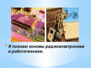 Я познаю основы радиоэлектроники и робототехники.