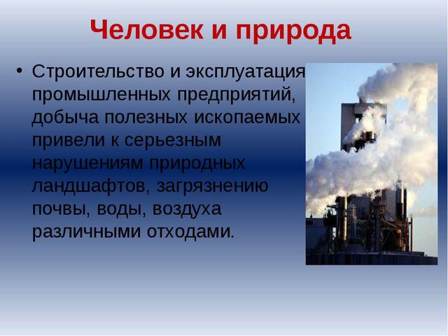 Человек и природа Строительство и эксплуатация промышленных предприятий, добы...