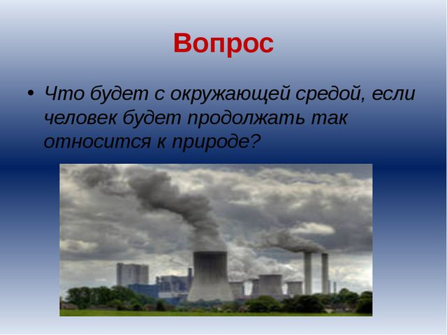Вопрос Что будет с окружающей средой, если человек будет продолжать так относ...